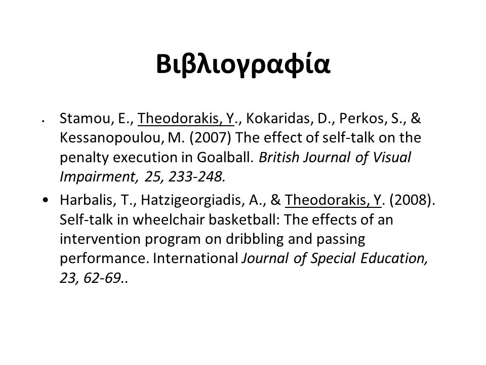 Βιβλιογραφία Stamou, Ε., Theodorakis, Υ., Kokaridas, D., Perkos, S., & Kessanopoulou, M. (2007) The effect of self-talk on the penalty execution in Go