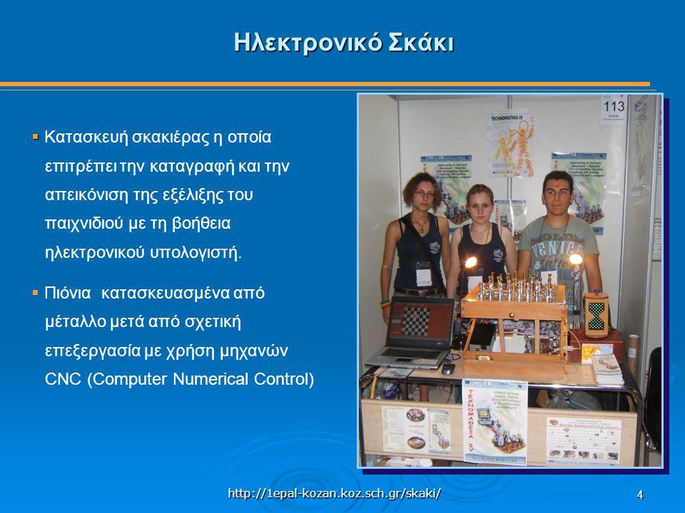 http://1epal-kozan.koz.sch.gr/skaki/ 4 Ηλεκτρονικό Σκάκι   Κατασκευή σκακιέρας η οποία επιτρέπει την καταγραφή και την απεικόνιση της εξέλιξης του παιχνιδιού με τη βοήθεια ηλεκτρονικού υπολογιστή.