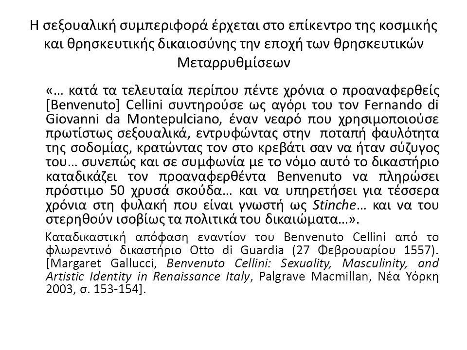 Η σεξουαλική συμπεριφορά έρχεται στο επίκεντρο της κοσμικής και θρησκευτικής δικαιοσύνης την εποχή των θρησκευτικών Μεταρρυθμίσεων «… κατά τα τελευταία περίπου πέντε χρόνια ο προαναφερθείς [Benvenuto] Cellini συντηρούσε ως αγόρι του τον Fernando di Giovanni da Montepulciano, έναν νεαρό που χρησιμοποιούσε πρωτίστως σεξουαλικά, εντρυφώντας στην ποταπή φαυλότητα της σοδομίας, κρατώντας τον στο κρεβάτι σαν να ήταν σύζυγος του… συνεπώς και σε συμφωνία με το νόμο αυτό το δικαστήριο καταδικάζει τον προαναφερθέντα Benvenuto να πληρώσει πρόστιμο 50 χρυσά σκούδα… και να υπηρετήσει για τέσσερα χρόνια στη φυλακή που είναι γνωστή ως Stinche… και να του στερηθούν ισοβίως τα πολιτικά του δικαιώματα…».