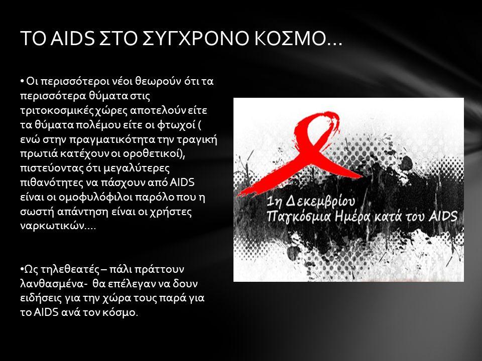 ΤΟ AIDS ΣΤΟ ΣΥΓΧΡΟΝΟ ΚΟΣΜΟ… Οι περισσότεροι νέοι θεωρούν ότι τα περισσότερα θύματα στις τριτοκοσμικές χώρες αποτελούν είτε τα θύματα πολέμου είτε οι φτωχοί ( ενώ στην πραγματικότητα την τραγική πρωτιά κατέχουν οι οροθετικοί), πιστεύοντας ότι μεγαλύτερες πιθανότητες να πάσχουν από AIDS είναι οι ομοφυλόφιλοι παρόλο που η σωστή απάντηση είναι οι χρήστες ναρκωτικών….