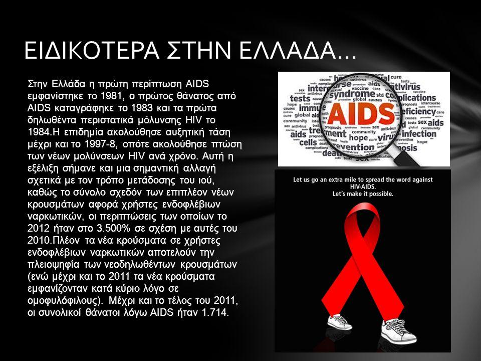 Στην Ελλάδα η πρώτη περίπτωση AIDS εμφανίστηκε το 1981, ο πρώτος θάνατος από AIDS καταγράφηκε το 1983 και τα πρώτα δηλωθέντα περιστατικά μόλυνσης HIV το 1984.Η επιδημία ακολούθησε αυξητική τάση μέχρι και το 1997-8, οπότε ακολούθησε πτώση των νέων μολύνσεων HIV ανά χρόνο.