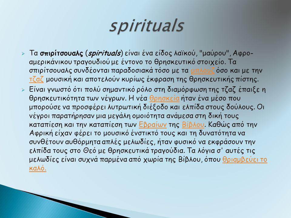  Τα σπιρίτσουαλς (spirituals) είναι ένα είδος λαϊκού, μαύρου , Αφρο- αμερικάνικου τραγουδιού με έντονο το θρησκευτικό στοιχείο.