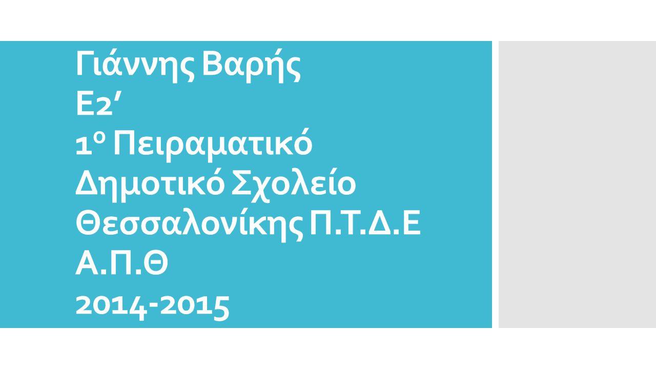 Γιάννης Βαρής Ε2' 1 ο Πειραματικό Δημοτικό Σχολείο Θεσσαλονίκης Π.Τ.Δ.Ε Α.Π.Θ 2014-2015