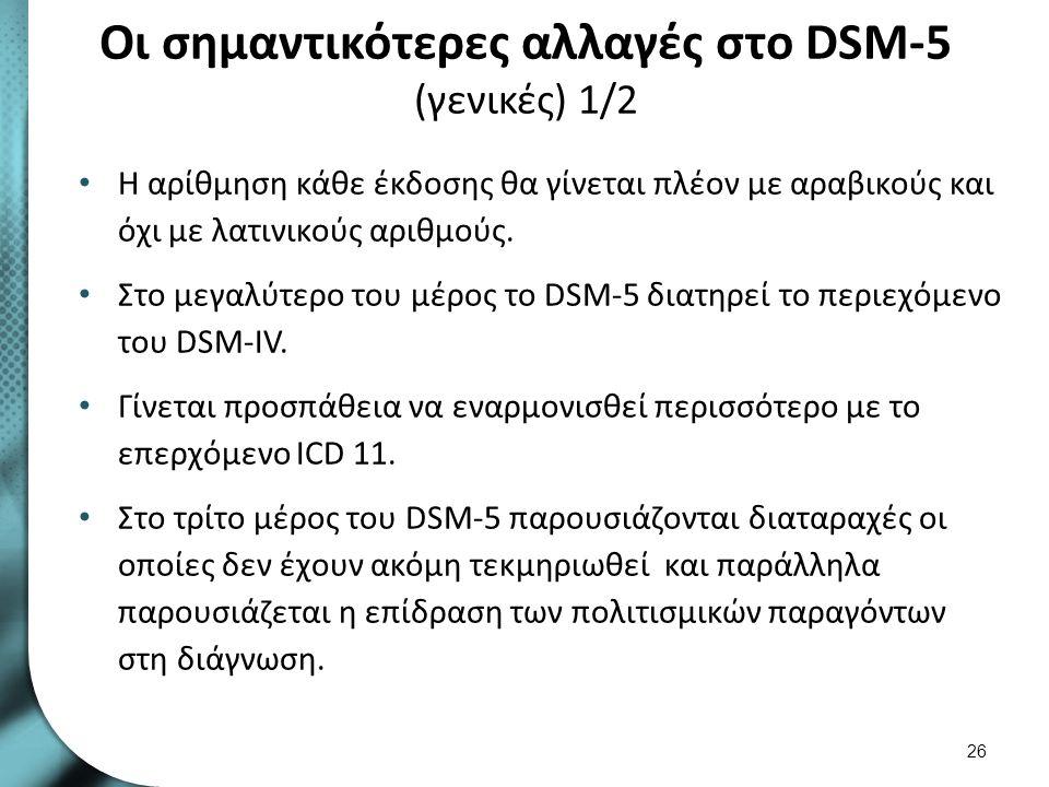 Οι σημαντικότερες αλλαγές στο DSM-5 (γενικές) 1/2 Η αρίθμηση κάθε έκδοσης θα γίνεται πλέον με αραβικούς και όχι με λατινικούς αριθμούς. Στο μεγαλύτερο