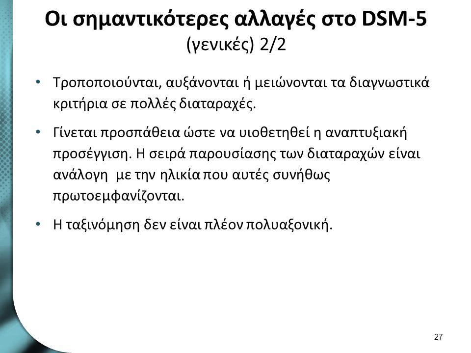 Οι σημαντικότερες αλλαγές στο DSM-5 (γενικές) 2/2 Τροποποιούνται, αυξάνονται ή μειώνονται τα διαγνωστικά κριτήρια σε πολλές διαταραχές. Γίνεται προσπά