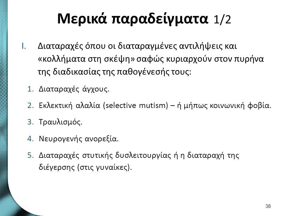 Μερικά παραδείγματα 1/2 I.Διαταραχές όπου οι διαταραγμένες αντιλήψεις και «κολλήματα στη σκέψη» σαφώς κυριαρχούν στον πυρήνα της διαδικασίας της παθογ