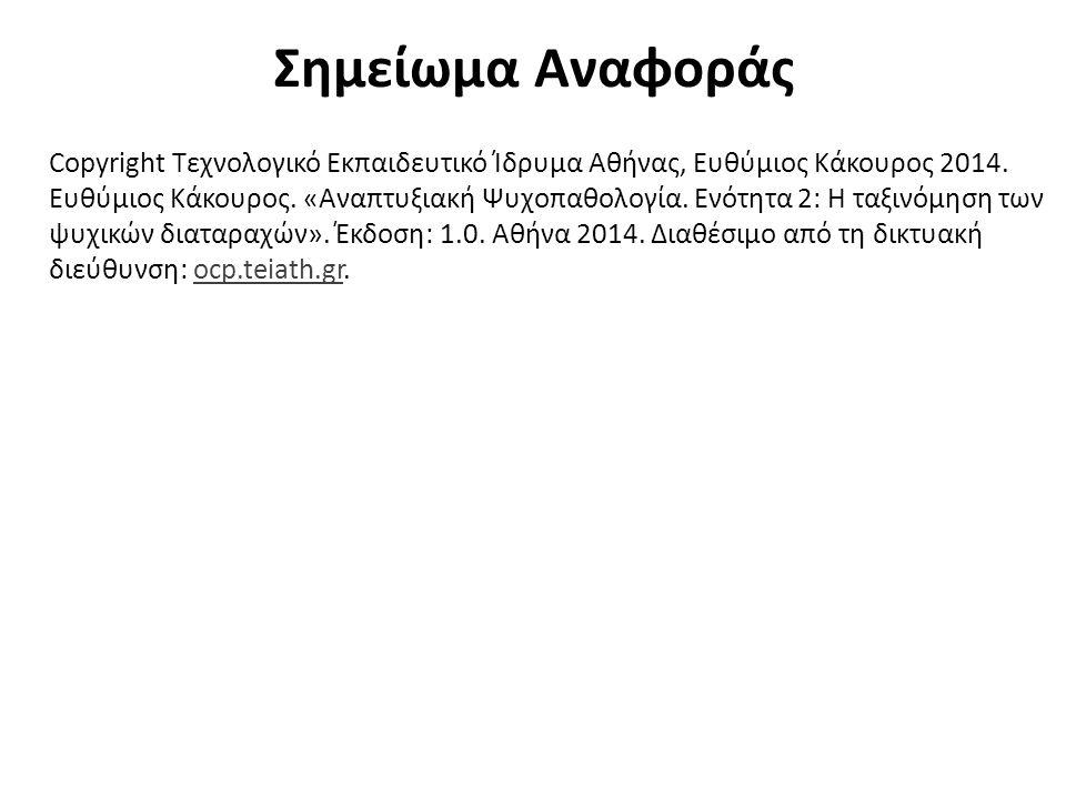 Σημείωμα Αναφοράς Copyright Τεχνολογικό Εκπαιδευτικό Ίδρυμα Αθήνας, Ευθύμιος Κάκουρος 2014. Ευθύμιος Κάκουρος. «Αναπτυξιακή Ψυχοπαθολογία. Ενότητα 2: