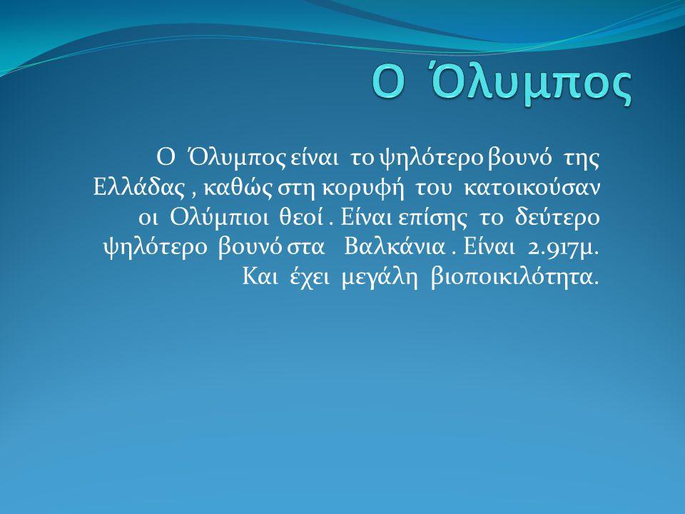 Ο Όλυμπος είναι το ψηλότερο βουνό της Ελλάδας, καθώς στη κορυφή του κατοικούσαν οι Ολύμπιοι θεοί. Είναι επίσης το δεύτερο ψηλότερο βουνό στα Βαλκάνια.