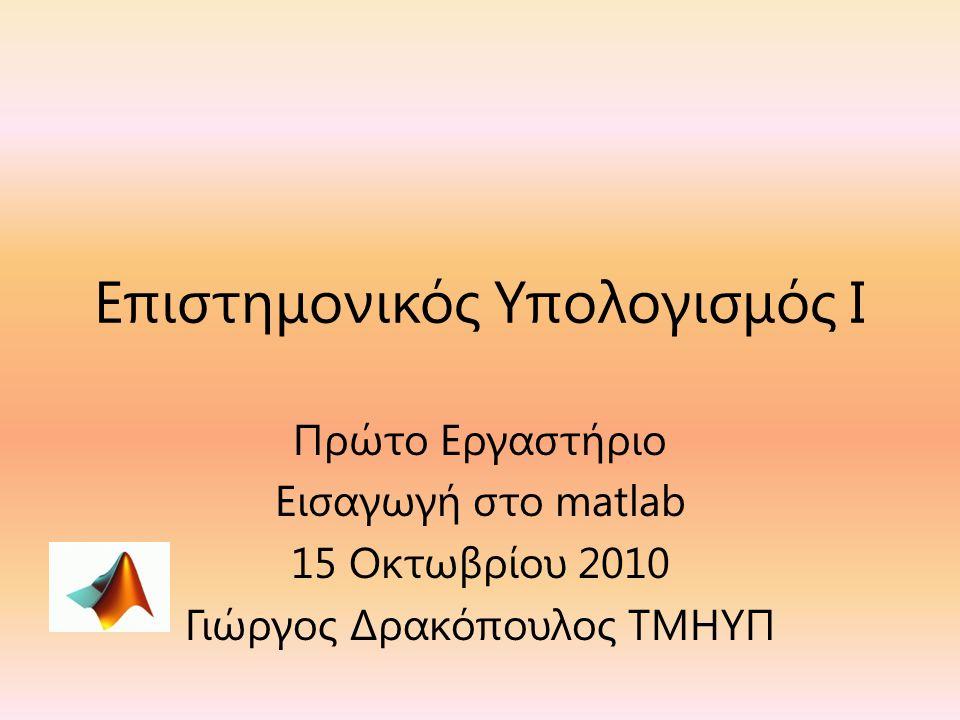 Επιστημονικός Υπολογισμός Ι Πρώτο Εργαστήριο Εισαγωγή στο matlab 15 Οκτωβρίου 2010 Γιώργος Δρακόπουλος ΤΜΗΥΠ