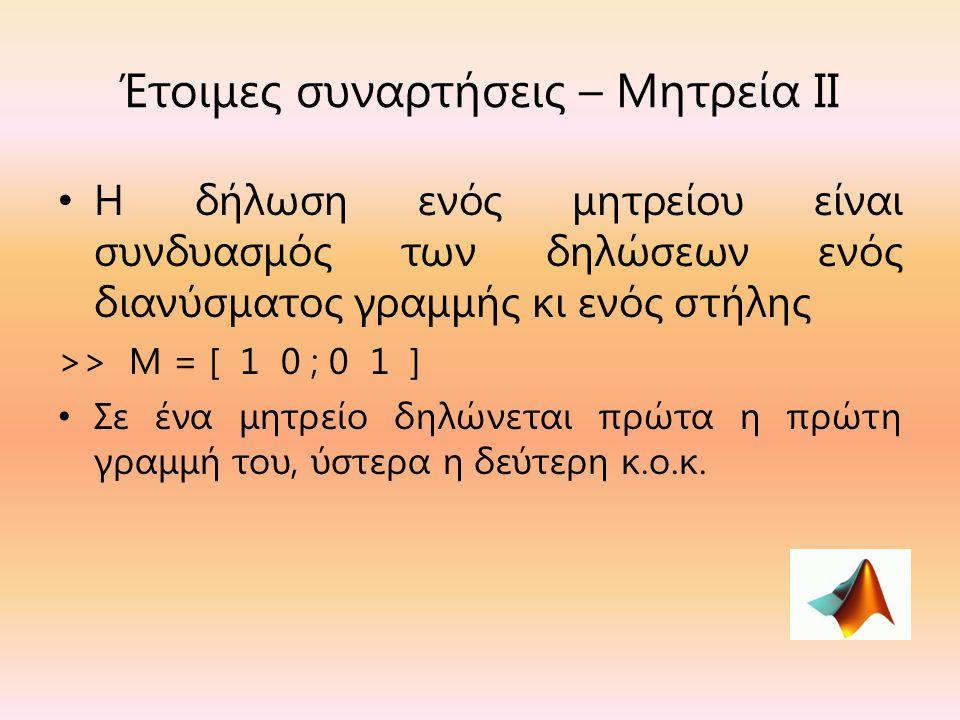 Έτοιμες συναρτήσεις – Μητρεία ΙΙ Η δήλωση ενός μητρείου είναι συνδυασμός των δηλώσεων ενός διανύσματος γραμμής κι ενός στήλης >> Μ = [ 1 0 ; 0 1 ] Σε ένα μητρείο δηλώνεται πρώτα η πρώτη γραμμή του, ύστερα η δεύτερη κ.ο.κ.