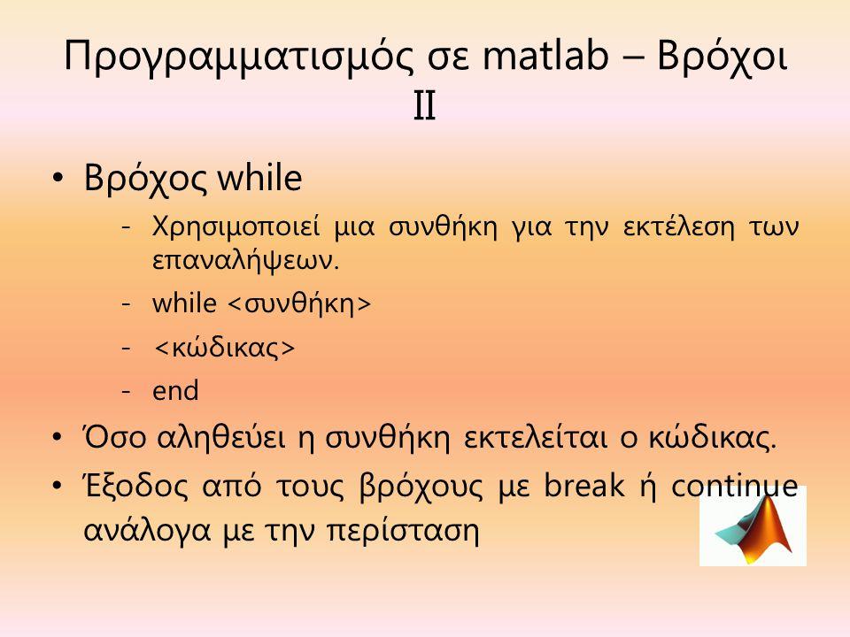 Προγραμματισμός σε matlab – Βρόχοι ΙΙ Βρόχος while -Χρησιμοποιεί μια συνθήκη για την εκτέλεση των επαναλήψεων.