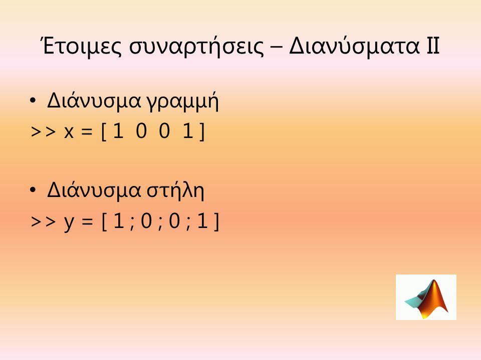 Έτοιμες συναρτήσεις – Διανύσματα ΙΙ Διάνυσμα γραμμή >> x = [ 1 0 0 1 ] Διάνυσμα στήλη >> y = [ 1 ; 0 ; 0 ; 1 ]