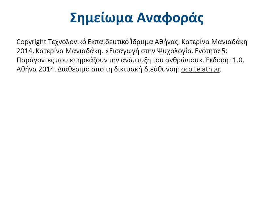 Σημείωμα Αναφοράς Copyright Τεχνολογικό Εκπαιδευτικό Ίδρυμα Αθήνας, Κατερίνα Μανιαδάκη 2014. Κατερίνα Μανιαδάκη. «Εισαγωγή στην Ψυχολογία. Ενότητα 5: