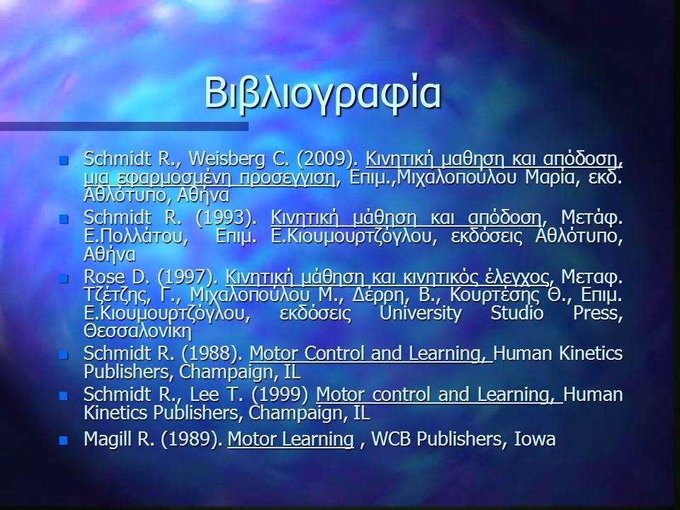 Βιβλιογραφία n Schmidt R., Weisberg C. (2009). Κινητική μαθηση και απόδοση, μια εφαρμοσμένη προσεγγιση, Επιμ.,Μιχαλοπούλου Μαρία, εκδ. Αθλότυπο, Αθήνα