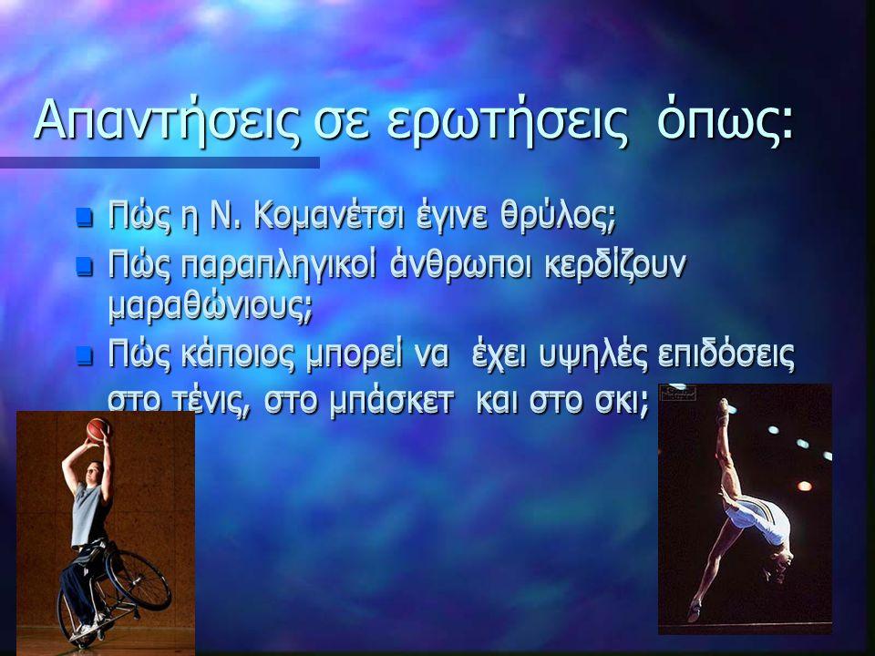Απαντήσεις σε ερωτήσεις όπως: n Πώς η Ν. Κομανέτσι έγινε θρύλος; n Πώς παραπληγικοί άνθρωποι κερδίζουν μαραθώνιους; n Πώς κάποιος μπορεί να έχει υψηλέ