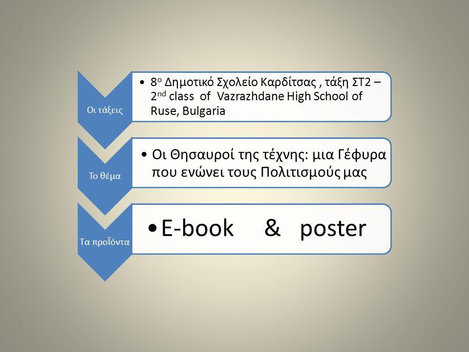 Οι τάξεις 8 ο Δημοτικό Σχολείο Καρδίτσας, τάξη ΣΤ2 – 2 nd class of Vazrazhdane High School of Ruse, Bulgaria Το θέμα Οι Θησαυροί της τέχνης: μια Γέφυρα που ενώνει τους Πολιτισμούς μας Τα προΪόντα E-book & poster