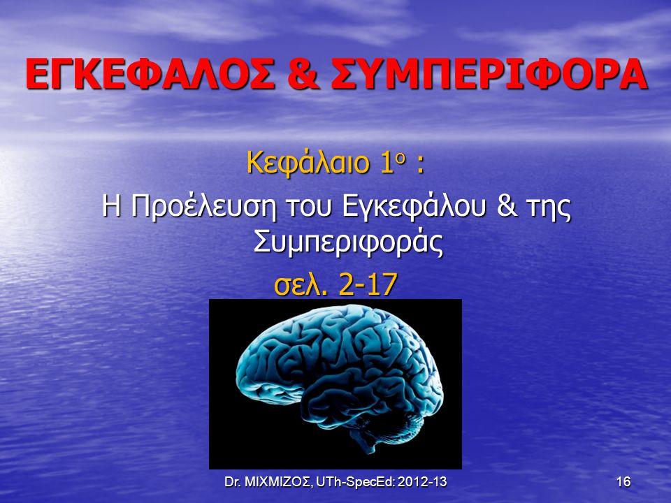 ΕΓΚΕΦΑΛΟΣ & ΣΥΜΠΕΡΙΦΟΡΑ Κεφάλαιο 1 ο : Η Προέλευση του Εγκεφάλου & της Συμπεριφοράς σελ. 2-17 Dr. ΜΙΧΜΙΖΟΣ, UTh-SpecEd: 2012-13 16