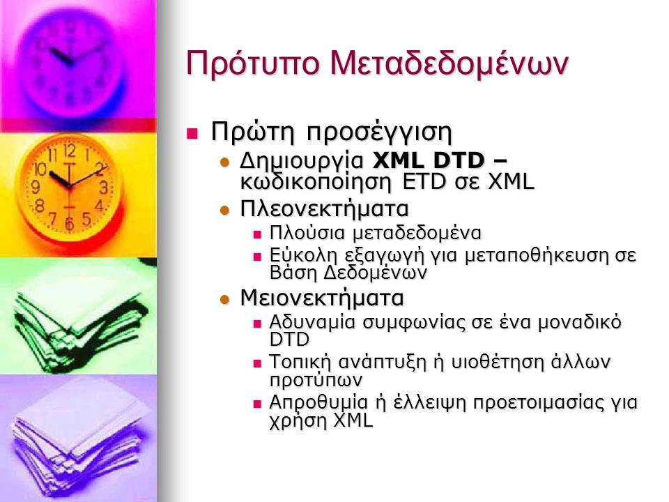 Πρότυπο Μεταδεδομένων Πρώτη προσέγγιση Πρώτη προσέγγιση Δημιουργία XML DTD – κωδικοποίηση ETD σε XML Δημιουργία XML DTD – κωδικοποίηση ETD σε XML Πλεονεκτήματα Πλεονεκτήματα Πλούσια μεταδεδομένα Πλούσια μεταδεδομένα Εύκολη εξαγωγή για μεταποθήκευση σε Βάση Δεδομένων Εύκολη εξαγωγή για μεταποθήκευση σε Βάση Δεδομένων Μειονεκτήματα Μειονεκτήματα Αδυναμία συμφωνίας σε ένα μοναδικό DTD Αδυναμία συμφωνίας σε ένα μοναδικό DTD Τοπική ανάπτυξη ή υιοθέτηση άλλων προτύπων Τοπική ανάπτυξη ή υιοθέτηση άλλων προτύπων Απροθυμία ή έλλειψη προετοιμασίας για χρήση XML Απροθυμία ή έλλειψη προετοιμασίας για χρήση XML