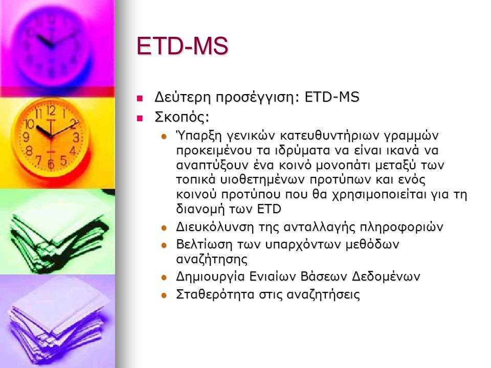 ETD-MS Δεύτερη προσέγγιση: ETD-MS Δεύτερη προσέγγιση: ETD-MS Σκοπός: Σκοπός: Ύπαρξη γενικών κατευθυντήριων γραμμών προκειμένου τα ιδρύματα να είναι ικανά να αναπτύξουν ένα κοινό μονοπάτι μεταξύ των τοπικά υιοθετημένων προτύπων και ενός κοινού προτύπου που θα χρησιμοποιείται για τη διανομή των ETD Ύπαρξη γενικών κατευθυντήριων γραμμών προκειμένου τα ιδρύματα να είναι ικανά να αναπτύξουν ένα κοινό μονοπάτι μεταξύ των τοπικά υιοθετημένων προτύπων και ενός κοινού προτύπου που θα χρησιμοποιείται για τη διανομή των ETD Διευκόλυνση της ανταλλαγής πληροφοριών Διευκόλυνση της ανταλλαγής πληροφοριών Βελτίωση των υπαρχόντων μεθόδων αναζήτησης Βελτίωση των υπαρχόντων μεθόδων αναζήτησης Δημιουργία Ενιαίων Βάσεων Δεδομένων Δημιουργία Ενιαίων Βάσεων Δεδομένων Σταθερότητα στις αναζητήσεις Σταθερότητα στις αναζητήσεις