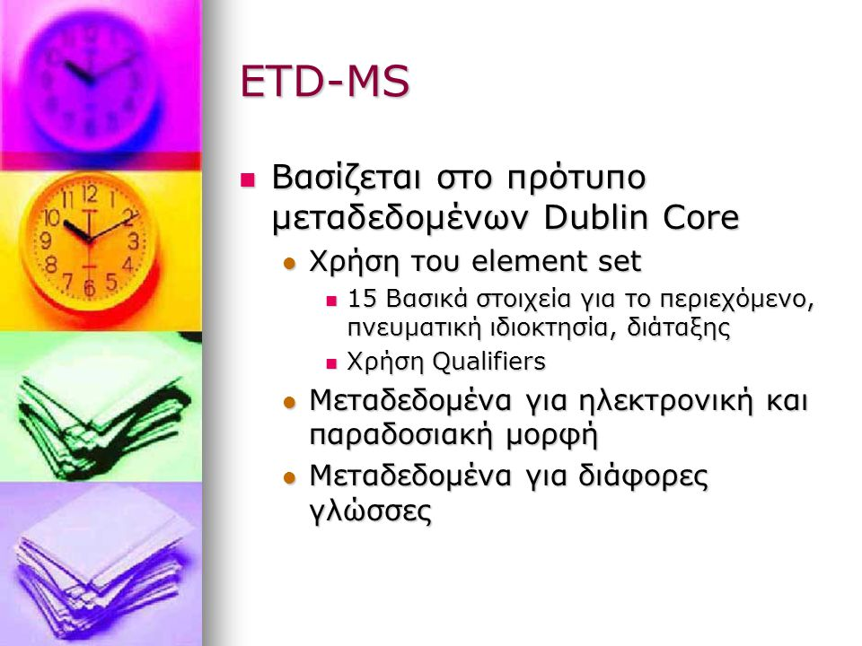 ETD-MS Βασίζεται στο πρότυπο μεταδεδομένων Dublin Core Βασίζεται στο πρότυπο μεταδεδομένων Dublin Core Χρήση του element set Χρήση του element set 15 Βασικά στοιχεία για το περιεχόμενο, πνευματική ιδιοκτησία, διάταξης 15 Βασικά στοιχεία για το περιεχόμενο, πνευματική ιδιοκτησία, διάταξης Χρήση Qualifiers Χρήση Qualifiers Μεταδεδομένα για ηλεκτρονική και παραδοσιακή μορφή Μεταδεδομένα για ηλεκτρονική και παραδοσιακή μορφή Μεταδεδομένα για διάφορες γλώσσες Μεταδεδομένα για διάφορες γλώσσες