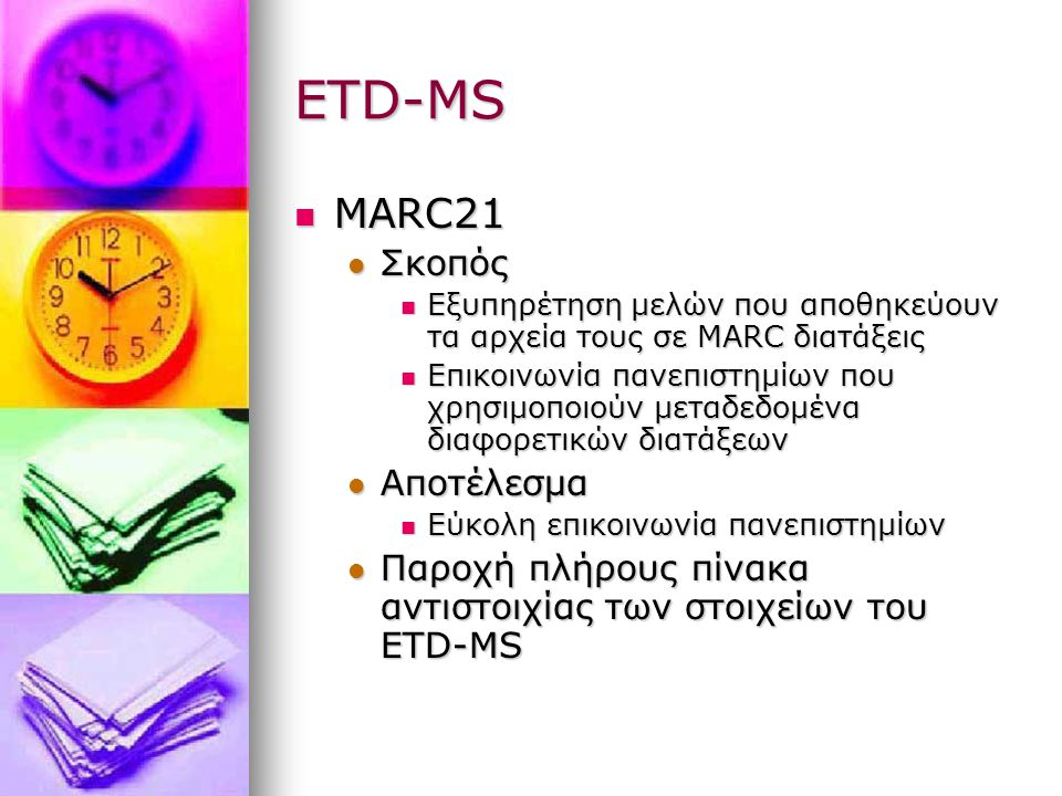 ETD-MS MARC21 MARC21 Σκοπός Σκοπός Εξυπηρέτηση μελών που αποθηκεύουν τα αρχεία τους σε MARC διατάξεις Εξυπηρέτηση μελών που αποθηκεύουν τα αρχεία τους σε MARC διατάξεις Επικοινωνία πανεπιστημίων που χρησιμοποιούν μεταδεδομένα διαφορετικών διατάξεων Επικοινωνία πανεπιστημίων που χρησιμοποιούν μεταδεδομένα διαφορετικών διατάξεων Αποτέλεσμα Αποτέλεσμα Εύκολη επικοινωνία πανεπιστημίων Εύκολη επικοινωνία πανεπιστημίων Παροχή πλήρους πίνακα αντιστοιχίας των στοιχείων του ETD-MS Παροχή πλήρους πίνακα αντιστοιχίας των στοιχείων του ETD-MS