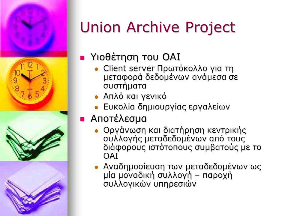 Union Archive Project Υιοθέτηση του OAI Υιοθέτηση του OAI Client server Πρωτόκολλο για τη μεταφορά δεδομένων ανάμεσα σε συστήματα Client server Πρωτόκολλο για τη μεταφορά δεδομένων ανάμεσα σε συστήματα Απλό και γενικό Απλό και γενικό Ευκολία δημιουργίας εργαλείων Ευκολία δημιουργίας εργαλείων Αποτέλεσμα Αποτέλεσμα Οργάνωση και διατήρηση κεντρικής συλλογής μεταδεδομένων από τους διάφορους ιστότοπους συμβατούς με το OAI Οργάνωση και διατήρηση κεντρικής συλλογής μεταδεδομένων από τους διάφορους ιστότοπους συμβατούς με το OAI Αναδημοσίευση των μεταδεδομένων ως μία μοναδική συλλογή – παροχή συλλογικών υπηρεσιών Αναδημοσίευση των μεταδεδομένων ως μία μοναδική συλλογή – παροχή συλλογικών υπηρεσιών