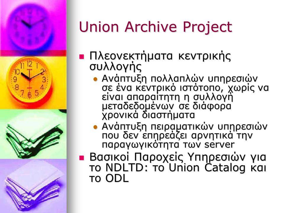 Union Archive Project Πλεονεκτήματα κεντρικής συλλογής Πλεονεκτήματα κεντρικής συλλογής Ανάπτυξη πολλαπλών υπηρεσιών σε ένα κεντρικό ιστότοπο, χωρίς να είναι απαραίτητη η συλλογή μεταδεδομένων σε διάφορα χρονικά διαστήματα Ανάπτυξη πολλαπλών υπηρεσιών σε ένα κεντρικό ιστότοπο, χωρίς να είναι απαραίτητη η συλλογή μεταδεδομένων σε διάφορα χρονικά διαστήματα Ανάπτυξη πειραματικών υπηρεσιών που δεν επηρεάζει αρνητικά την παραγωγικότητα των server Ανάπτυξη πειραματικών υπηρεσιών που δεν επηρεάζει αρνητικά την παραγωγικότητα των server Βασικοί Παροχείς Υπηρεσιών για το NDLTD: το Union Catalog και το ODL Βασικοί Παροχείς Υπηρεσιών για το NDLTD: το Union Catalog και το ODL