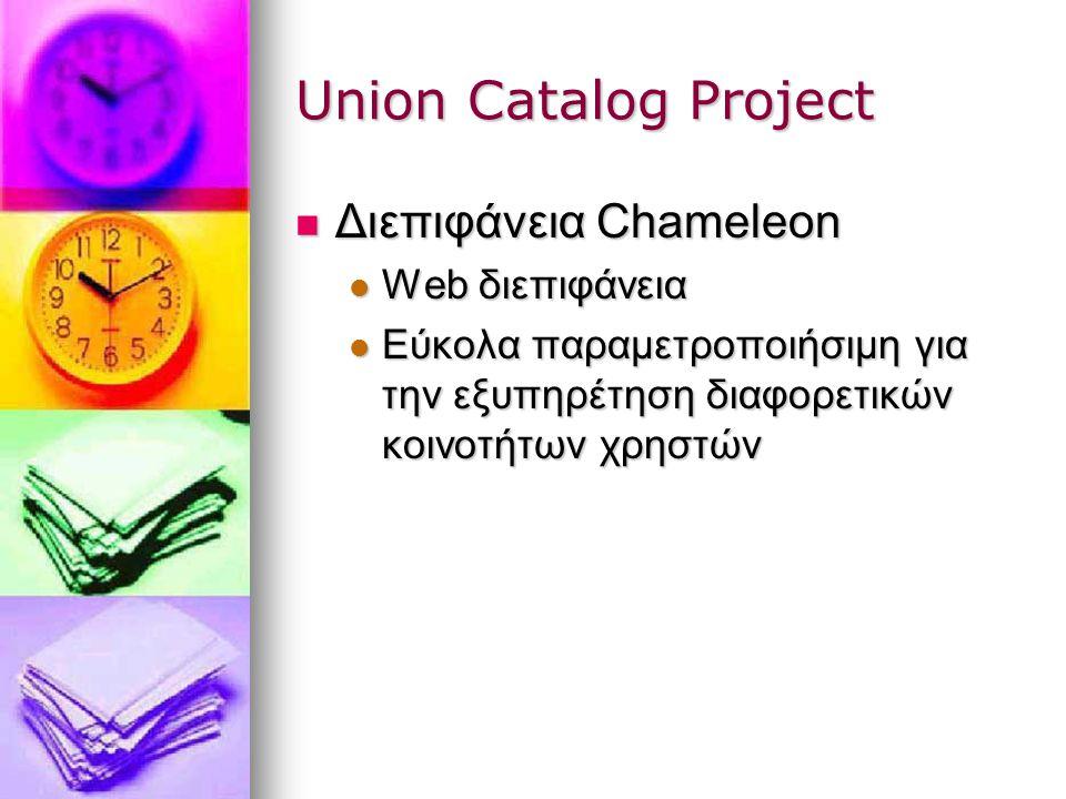 Union Catalog Project Διεπιφάνεια Chameleon Διεπιφάνεια Chameleon Web διεπιφάνεια Web διεπιφάνεια Εύκολα παραμετροποιήσιμη για την εξυπηρέτηση διαφορετικών κοινοτήτων χρηστών Εύκολα παραμετροποιήσιμη για την εξυπηρέτηση διαφορετικών κοινοτήτων χρηστών