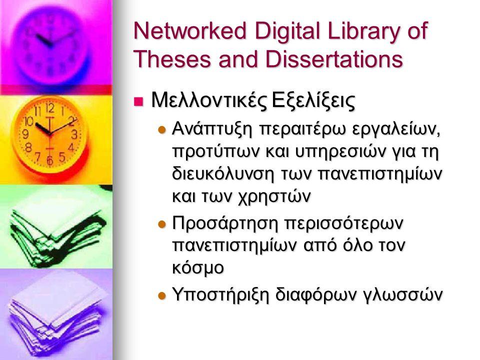 Networked Digital Library of Theses and Dissertations Μελλοντικές Εξελίξεις Μελλοντικές Εξελίξεις Ανάπτυξη περαιτέρω εργαλείων, προτύπων και υπηρεσιών για τη διευκόλυνση των πανεπιστημίων και των χρηστών Ανάπτυξη περαιτέρω εργαλείων, προτύπων και υπηρεσιών για τη διευκόλυνση των πανεπιστημίων και των χρηστών Προσάρτηση περισσότερων πανεπιστημίων από όλο τον κόσμο Προσάρτηση περισσότερων πανεπιστημίων από όλο τον κόσμο Υποστήριξη διαφόρων γλωσσών Υποστήριξη διαφόρων γλωσσών