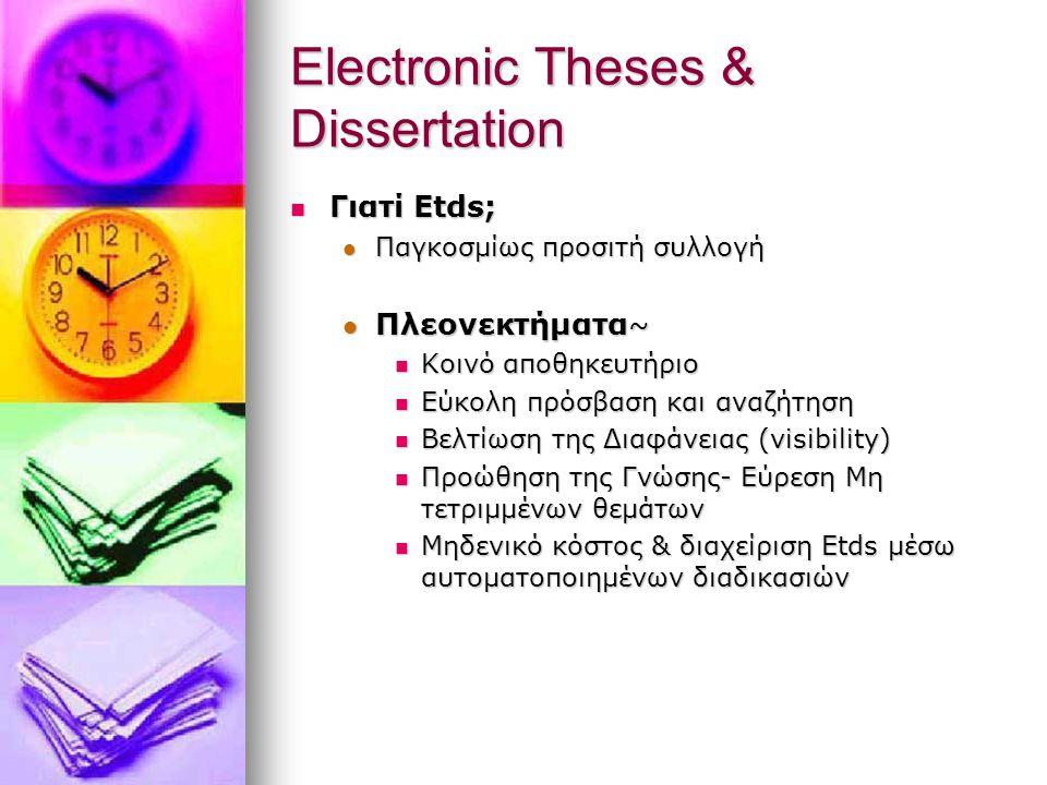 Electronic Theses & Dissertation Γιατί Etds; Γιατί Etds; Παγκοσμίως προσιτή συλλογή Παγκοσμίως προσιτή συλλογή Πλεονεκτήματα ~ Πλεονεκτήματα ~ Κοινό αποθηκευτήριο Κοινό αποθηκευτήριο Εύκολη πρόσβαση και αναζήτηση Εύκολη πρόσβαση και αναζήτηση Βελτίωση της Διαφάνειας (visibility) Βελτίωση της Διαφάνειας (visibility) Προώθηση της Γνώσης- Εύρεση Μη τετριμμένων θεμάτων Προώθηση της Γνώσης- Εύρεση Μη τετριμμένων θεμάτων Μηδενικό κόστος & διαχείριση Etds μέσω αυτοματοποιημένων διαδικασιών Μηδενικό κόστος & διαχείριση Etds μέσω αυτοματοποιημένων διαδικασιών