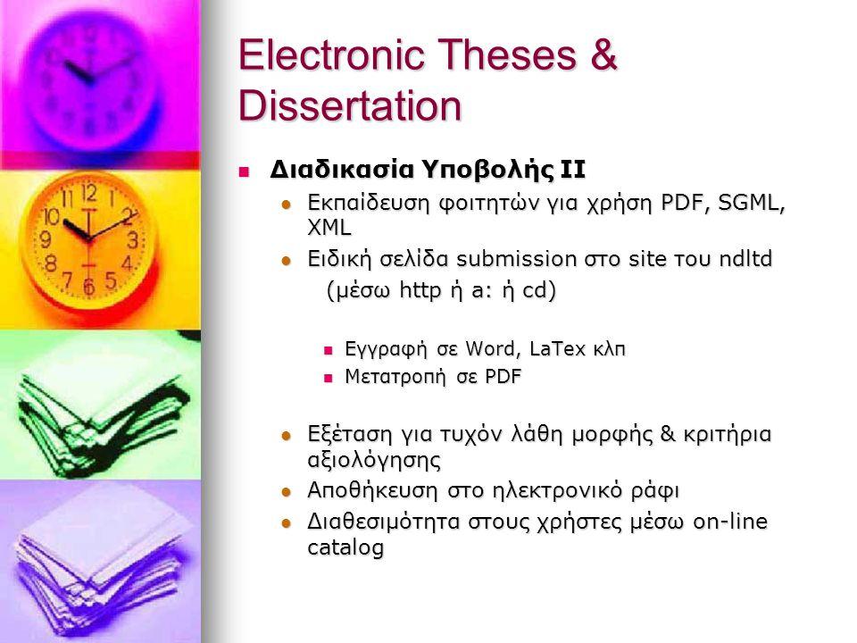Electronic Theses & Dissertation Διαδικασία Υποβολής II Διαδικασία Υποβολής II Εκπαίδευση φοιτητών για χρήση PDF, SGML, XML Εκπαίδευση φοιτητών για χρήση PDF, SGML, XML Ειδική σελίδα submission στο site του ndltd Ειδική σελίδα submission στο site του ndltd (μέσω http ή a: ή cd) (μέσω http ή a: ή cd) Εγγραφή σε Word, LaTex κλπ Εγγραφή σε Word, LaTex κλπ Μετατροπή σε PDF Μετατροπή σε PDF Εξέταση για τυχόν λάθη μορφής & κριτήρια αξιολόγησης Εξέταση για τυχόν λάθη μορφής & κριτήρια αξιολόγησης Αποθήκευση στο ηλεκτρονικό ράφι Αποθήκευση στο ηλεκτρονικό ράφι Διαθεσιμότητα στους χρήστες μέσω on-line catalog Διαθεσιμότητα στους χρήστες μέσω on-line catalog