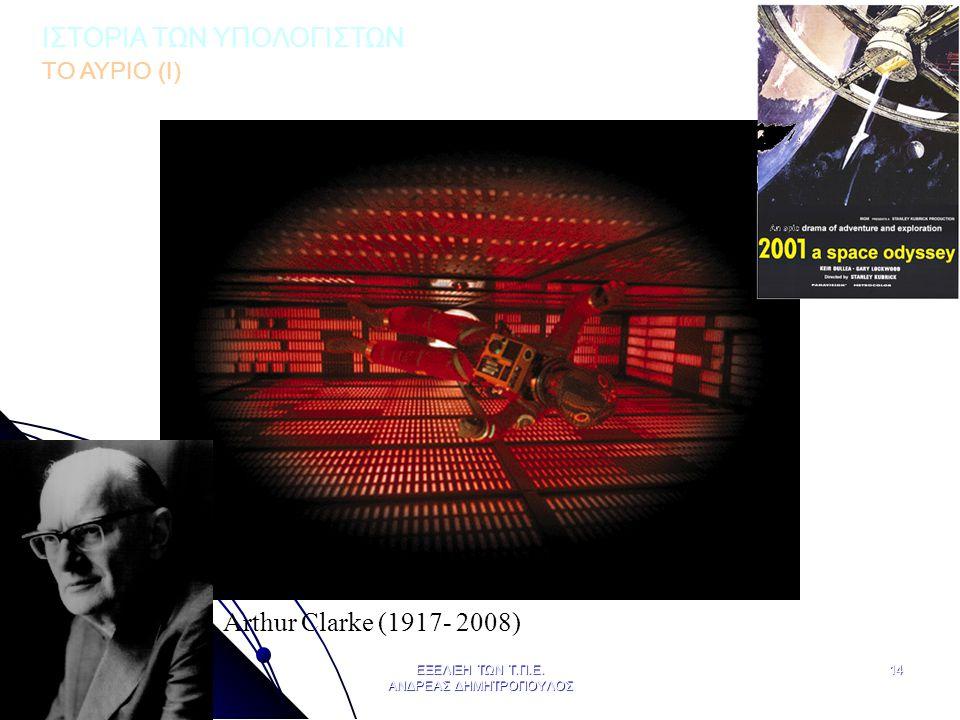 ΑΠΡΙΛΙΟΣ 2009 ΕΞΕΛΙΞΗ ΤΩΝ Τ.Π.Ε. ΑΝΔΡΕΑΣ ΔΗΜΗΤΡΟΠΟΥΛΟΣ 14 Arthur Clarke (1917- 2008) ΙΣΤΟΡΙΑ ΤΩΝ ΥΠΟΛΟΓΙΣΤΩΝ ΤΟ ΑΥΡΙΟ (Ι)