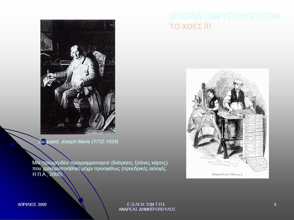 ΑΠΡΙΛΙΟΣ 2009 ΕΞΕΛΙΞΗ ΤΩΝ Τ.Π.Ε. ΑΝΔΡΕΑΣ ΔΗΜΗΤΡΟΠΟΥΛΟΣ 6 ΙΣΤΟΡΙΑ ΤΩΝ ΥΠΟΛΟΓΙΣΤΩΝ ΤΟ ΧΘΕΣ ΙΙI Jacquard, Joseph Marie (1752-1834) Μια πρώιμη ιδέα προγρα