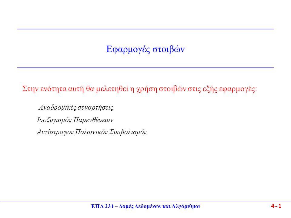 ΕΠΛ 231 – Δομές Δεδομένων και Αλγόριθμοι 4-1 Στην ενότητα αυτή θα μελετηθεί η χρήση στοιβών στις εξής εφαρμογές: Αναδρομικές συναρτήσεις Ισοζυγισμός Παρενθέσεων Αντίστροφος Πολωνικός Συμβολισμός Εφαρμογές στοιβών