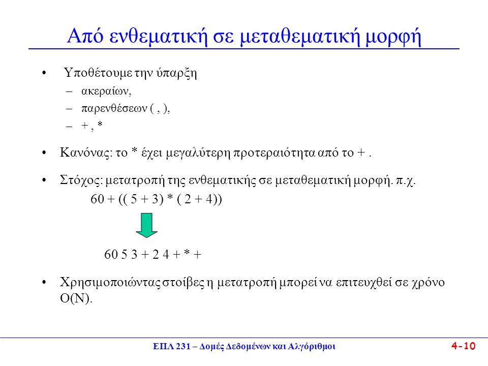 ΕΠΛ 231 – Δομές Δεδομένων και Αλγόριθμοι 4-10 Από ενθεματική σε μεταθεματική μορφή Υποθέτουμε την ύπαρξη –ακεραίων, –παρενθέσεων (, ), –+, * Κανόνας: το * έχει μεγαλύτερη προτεραιότητα από το +.
