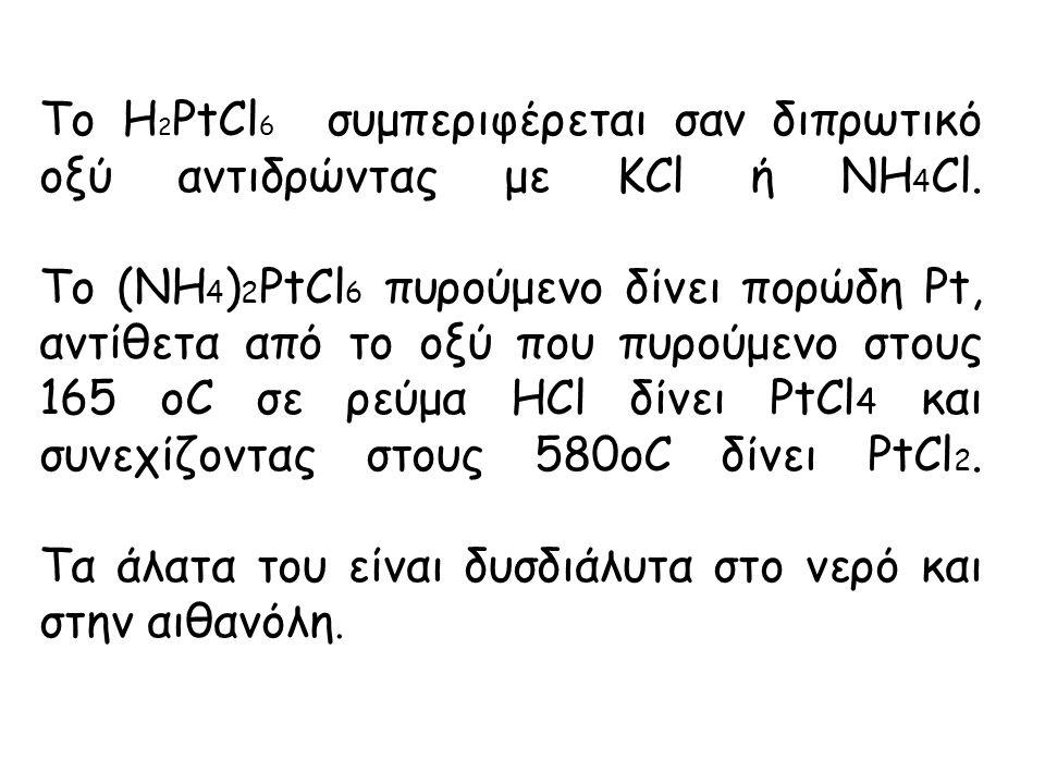 Το H 2 PtCl 6 συμπεριφέρεται σαν διπρωτικό οξύ αντιδρώντας με KCl ή NΗ 4 Cl.
