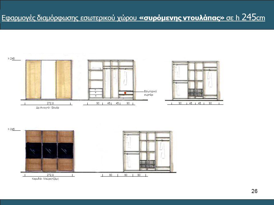 26 45 90 45 90 272,8 h 245 Δρ.Ανοιχτό- Ιβουάρ Εσωτερικό συρτάρι Εφαρμογές διαμόρφωσης εσωτερικού χώρου «συρόμενης ντουλάπας» σε h 245 cm h 245 Καρυδιά- Μαύρο(τζάμι) 272,890