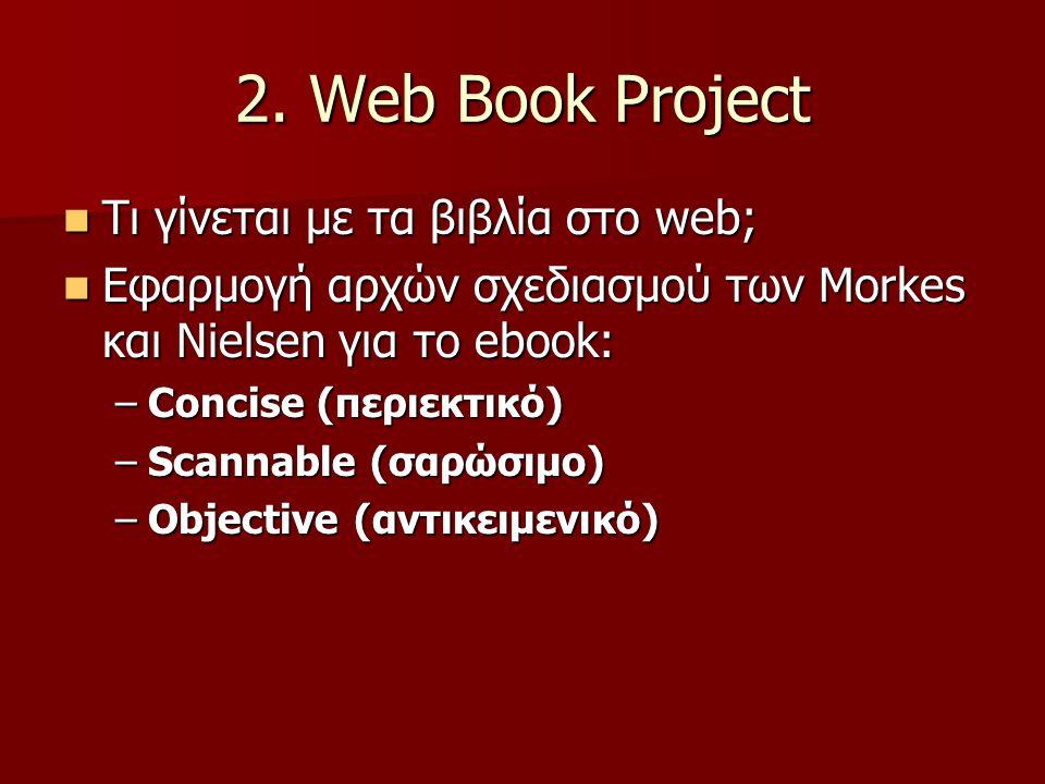 2. Web Book Project Τι γίνεται με τα βιβλία στο web; Τι γίνεται με τα βιβλία στο web; Εφαρμογή αρχών σχεδιασμού των Morkes και Nielsen για το ebook: Ε