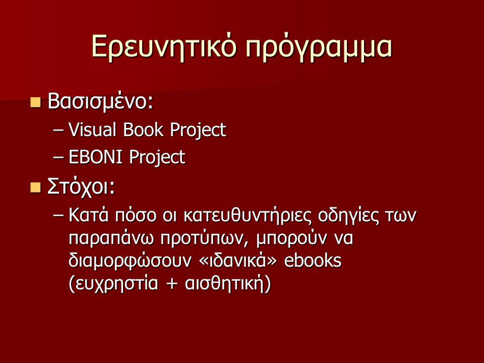 Ερευνητικό πρόγραμμα Βασισμένο: Βασισμένο: –Visual Book Project –EBONI Project Στόχοι: Στόχοι: –Κατά πόσο οι κατευθυντήριες οδηγίες των παραπάνω προτύπων, μπορούν να διαμορφώσουν «ιδανικά» ebooks (ευχρηστία + αισθητική)