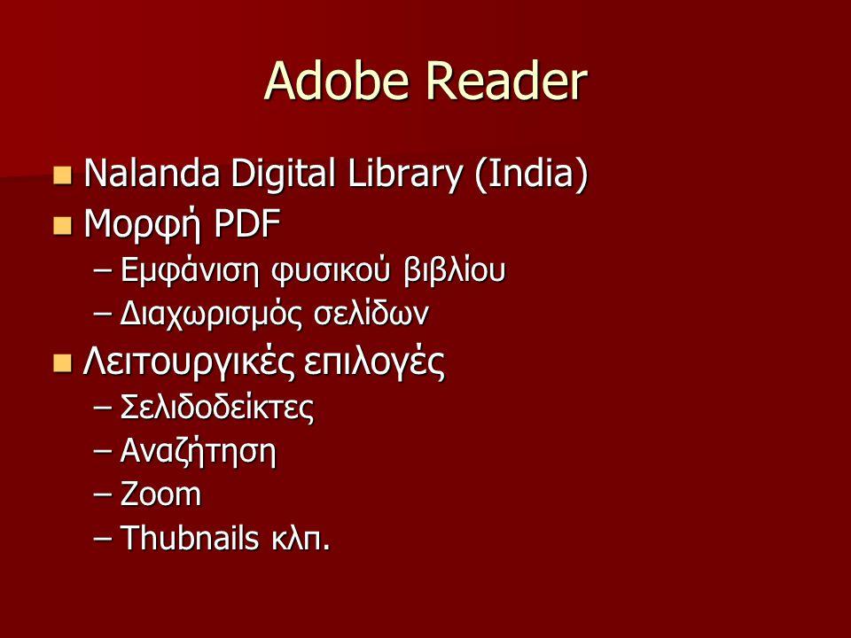 Adobe Reader Nalanda Digital Library (India) Nalanda Digital Library (India) Μορφή PDF Μορφή PDF –Εμφάνιση φυσικού βιβλίου –Διαχωρισμός σελίδων Λειτουργικές επιλογές Λειτουργικές επιλογές –Σελιδοδείκτες –Αναζήτηση –Zoom –Thubnails κλπ.