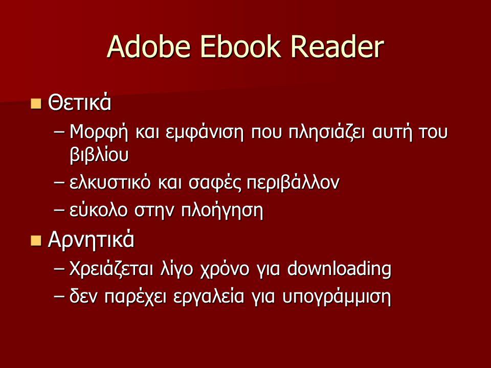 Adobe Ebook Reader Θετικά Θετικά –Μορφή και εμφάνιση που πλησιάζει αυτή του βιβλίου –ελκυστικό και σαφές περιβάλλον –εύκολο στην πλοήγηση Αρνητικά Αρνητικά –Χρειάζεται λίγο χρόνο για downloading –δεν παρέχει εργαλεία για υπογράμμιση