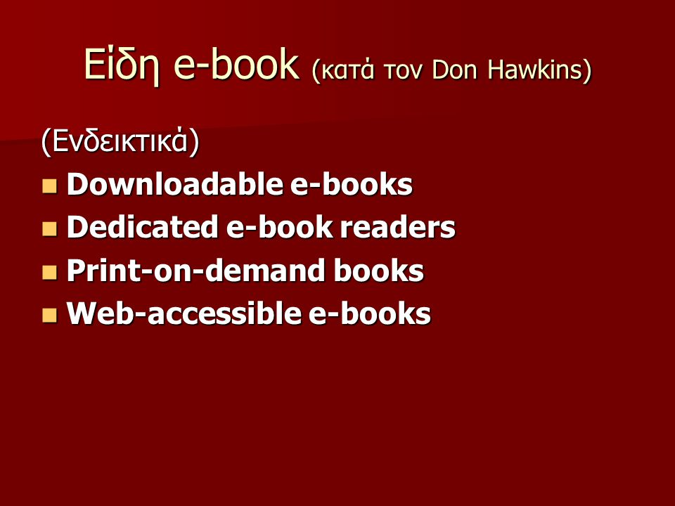 Είδη e-book (κατά τον Don Hawkins) (Ενδεικτικά) Downloadable e-books Downloadable e-books Dedicated e-book readers Dedicated e-book readers Print-on-demand books Print-on-demand books Web-accessible e-books Web-accessible e-books