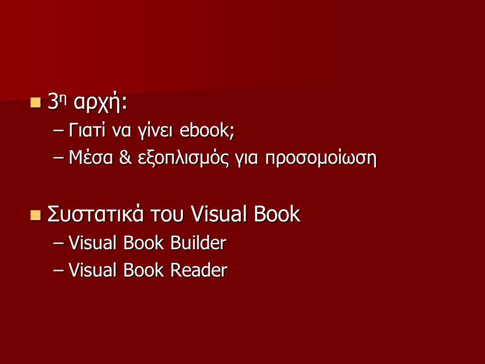 3 η αρχή: 3 η αρχή: –Γιατί να γίνει ebook; –Μέσα & εξοπλισμός για προσομοίωση Συστατικά του Visual Book Συστατικά του Visual Book –Visual Book Builder –Visual Book Reader
