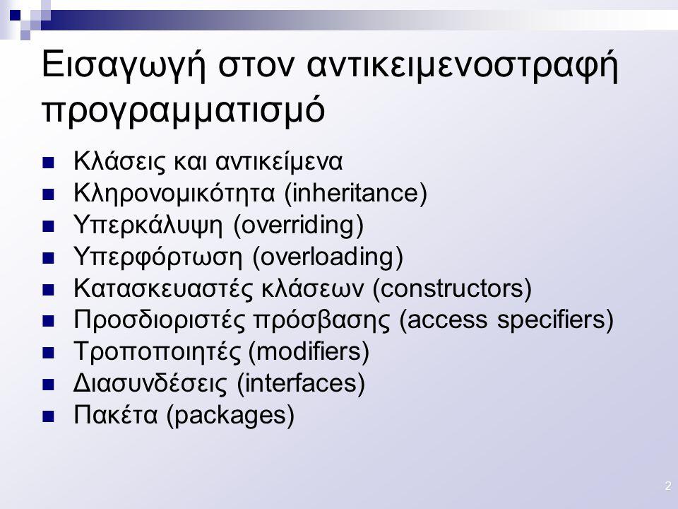 33 Πακέτα (packages) Kλάσεις συναφούς λειτουργικότητας ομαδοποιούνται σε πακέτα (packages) Κλάσεις του ίδιου πακέτου βρίσκονται στο ίδιο directory Η δήλωση του πακέτου στο οποίο ανήκει μια κλάση γίνεται στην αρχή του πηγαίου κώδικα package ; Ένα πακέτο έχει το ίδιο όνομα με το όνομα του directory στο οποίο αποθηκεύονται οι κλάσεις του.