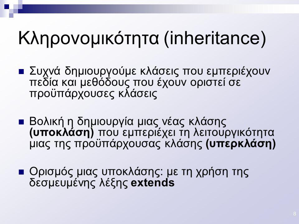 9 Ένα παράδειγμα κληρονομικότητας class Parent { int a; public void foo () {…..} } class Child extends Parent { int b; public void test( ); } Child myChild; myChild = new Child( ); myChild.foo(); myChild.a = someInteger ; Έγκυρες κλήσεις, εφόσον η κλάση Child κληρονομεί μεταβλητές και μεθόδους της κλάσης Parent ParentChild // Please ignore this red line for now