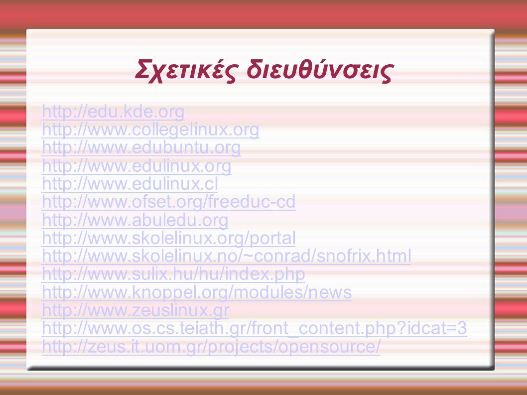 Σχετικές διευθύνσεις http://edu.kde.org http://www.collegelinux.org http://www.edubuntu.org http://www.edulinux.org http://www.edulinux.cl http://www.ofset.org/freeduc-cd http://www.abuledu.org http://www.skolelinux.org/portal http://www.skolelinux.no/~conrad/snofrix.html http://www.sulix.hu/hu/index.php http://www.knoppel.org/modules/news http://www.zeuslinux.gr http://www.os.cs.teiath.gr/front_content.php idcat=3 http://zeus.it.uom.gr/projects/opensource/