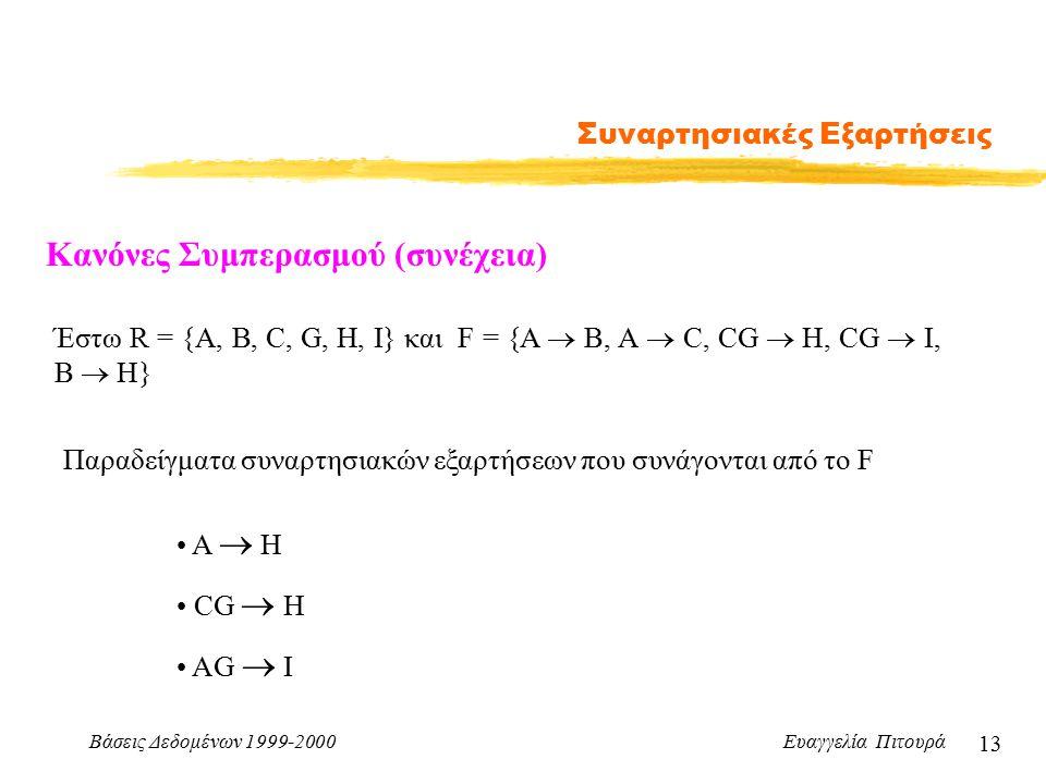 Βάσεις Δεδομένων 1999-2000 Ευαγγελία Πιτουρά 13 Συναρτησιακές Εξαρτήσεις Κανόνες Συμπερασμού (συνέχεια) Έστω R = {A, B, C, G, H, I} και F = {A  B, A  C, CG  H, CG  I, B  H} Παραδείγματα συναρτησιακών εξαρτήσεων που συνάγονται από το F Α  Η CG  Η ΑG  I