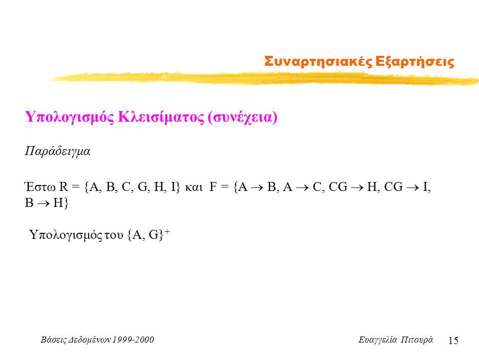 Βάσεις Δεδομένων 1999-2000 Ευαγγελία Πιτουρά 15 Συναρτησιακές Εξαρτήσεις Υπολογισμός Κλεισίματος (συνέχεια) Παράδειγμα Έστω R = {A, B, C, G, H, I} και F = {A  B, A  C, CG  H, CG  I, B  H} Υπολογισμός του {A, G} +