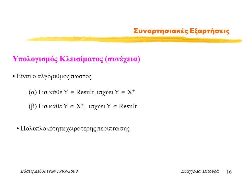 Βάσεις Δεδομένων 1999-2000 Ευαγγελία Πιτουρά 16 Συναρτησιακές Εξαρτήσεις Υπολογισμός Κλεισίματος (συνέχεια) Είναι ο αλγόριθμος σωστός (α) Για κάθε Y  Result, ισχύει Υ  Χ + (β) Για κάθε Υ  Χ +, ισχύει Υ  Result Πολυπλοκότητα χειρότερης περίπτωσης