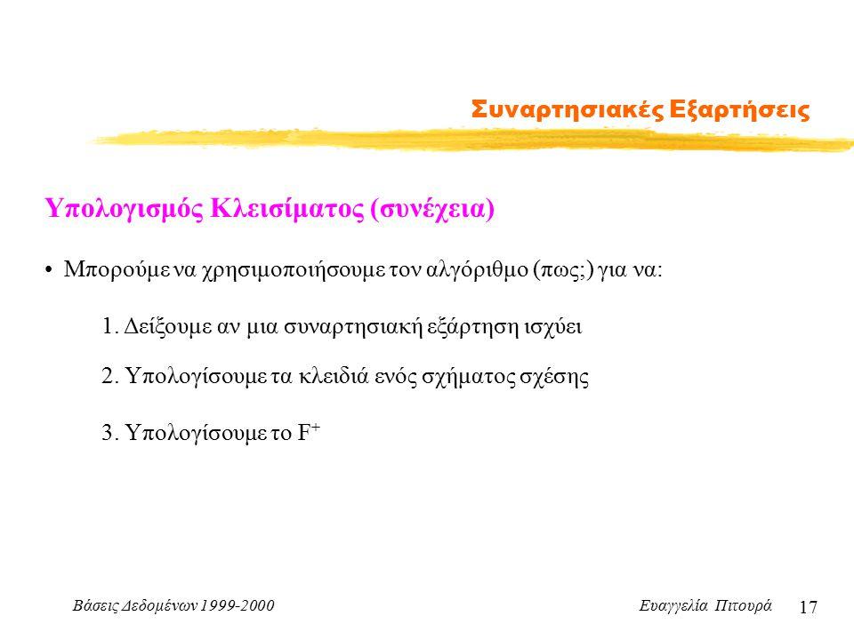 Βάσεις Δεδομένων 1999-2000 Ευαγγελία Πιτουρά 17 Συναρτησιακές Εξαρτήσεις Υπολογισμός Κλεισίματος (συνέχεια) Μπορούμε να χρησιμοποιήσουμε τον αλγόριθμο (πως;) για να: 1.
